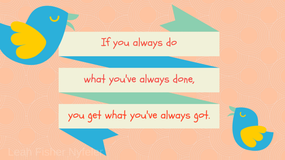 """Two birds with saying, """"If you always do what you've done, you get what you've always got."""""""
